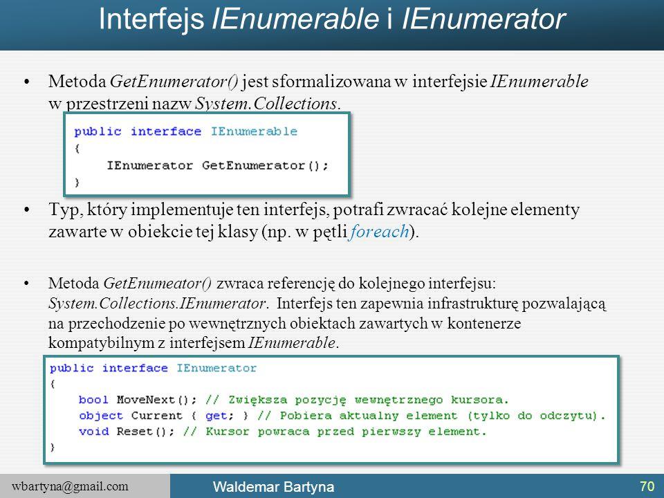wbartyna@gmail.com Waldemar Bartyna Interfejs IEnumerable i IEnumerator Metoda GetEnumerator() jest sformalizowana w interfejsie IEnumerable w przestr