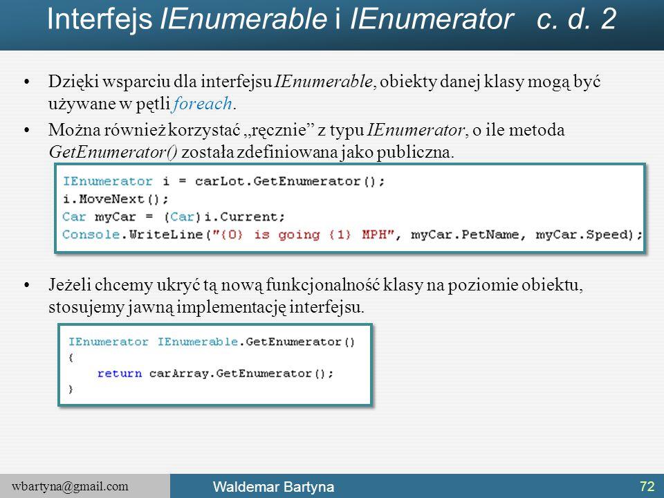 wbartyna@gmail.com Waldemar Bartyna Interfejs IEnumerable i IEnumerator c. d. 2 Dzięki wsparciu dla interfejsu IEnumerable, obiekty danej klasy mogą b