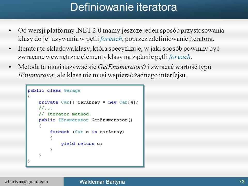 wbartyna@gmail.com Waldemar Bartyna Definiowanie iteratora Od wersji platformy.NET 2.0 mamy jeszcze jeden sposób przystosowania klasy do jej używania