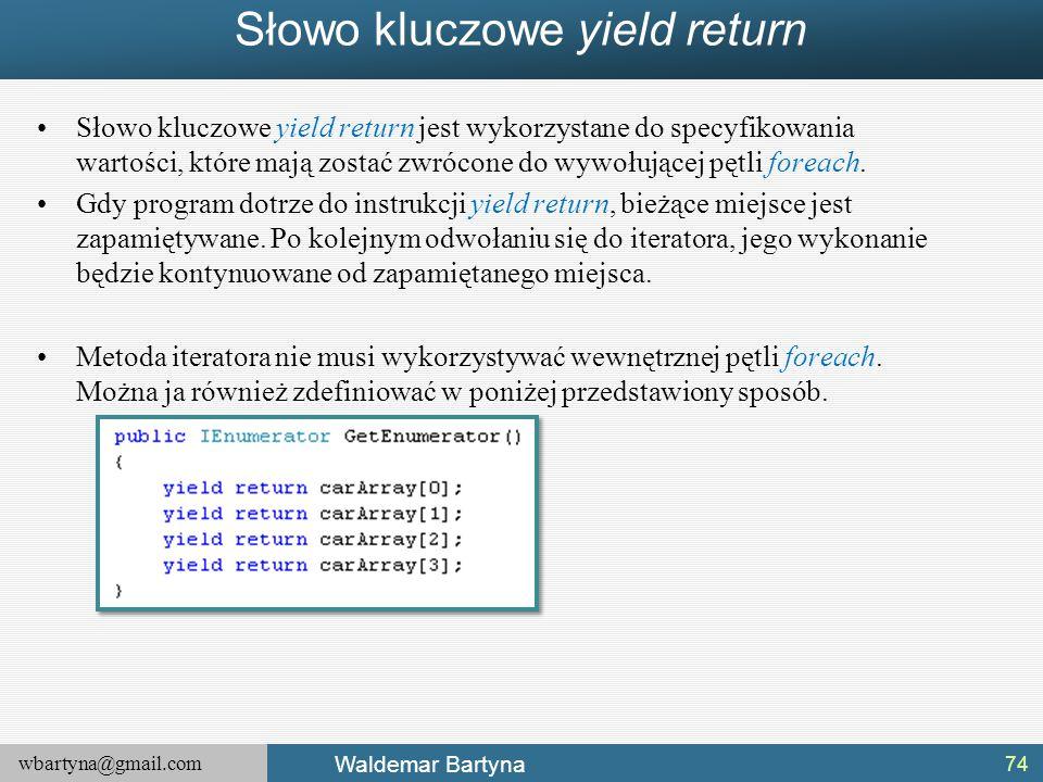 wbartyna@gmail.com Waldemar Bartyna Słowo kluczowe yield return Słowo kluczowe yield return jest wykorzystane do specyfikowania wartości, które mają z