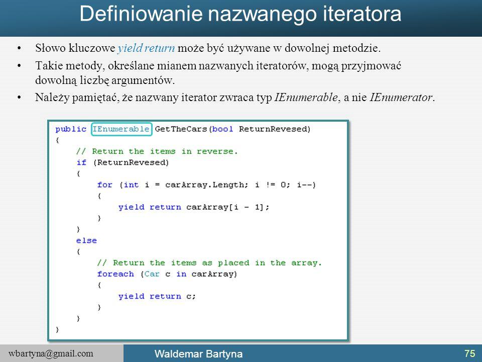 wbartyna@gmail.com Waldemar Bartyna Definiowanie nazwanego iteratora Słowo kluczowe yield return może być używane w dowolnej metodzie. Takie metody, o