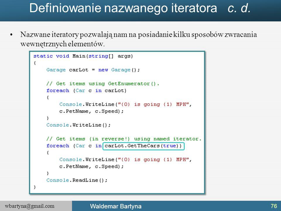 wbartyna@gmail.com Waldemar Bartyna Definiowanie nazwanego iteratora c. d. Nazwane iteratory pozwalają nam na posiadanie kilku sposobów zwracania wewn