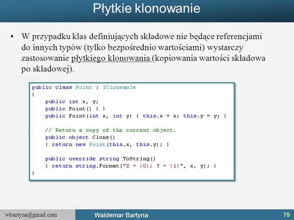 wbartyna@gmail.com Waldemar Bartyna Płytkie klonowanie W przypadku klas definiujących składowe nie będące referencjami do innych typów (tylko bezpośre
