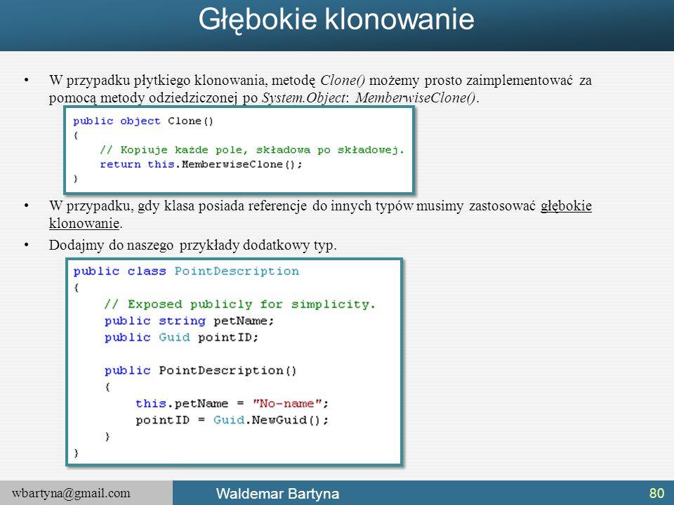 wbartyna@gmail.com Waldemar Bartyna Głębokie klonowanie W przypadku płytkiego klonowania, metodę Clone() możemy prosto zaimplementować za pomocą metod