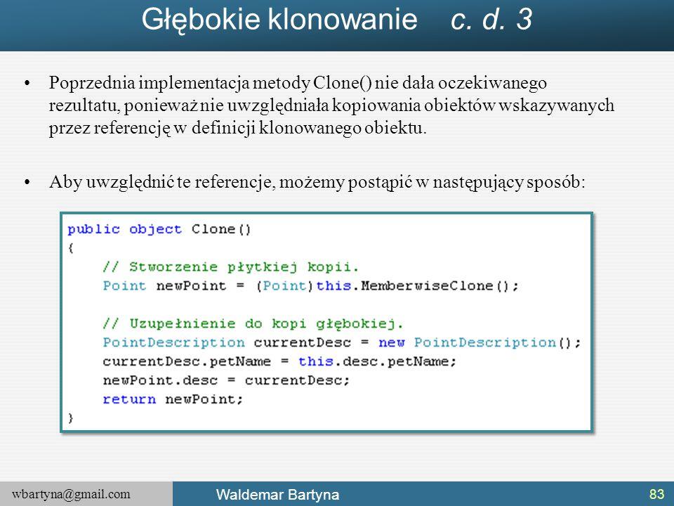 wbartyna@gmail.com Waldemar Bartyna Głębokie klonowanie c. d. 3 Poprzednia implementacja metody Clone() nie dała oczekiwanego rezultatu, ponieważ nie