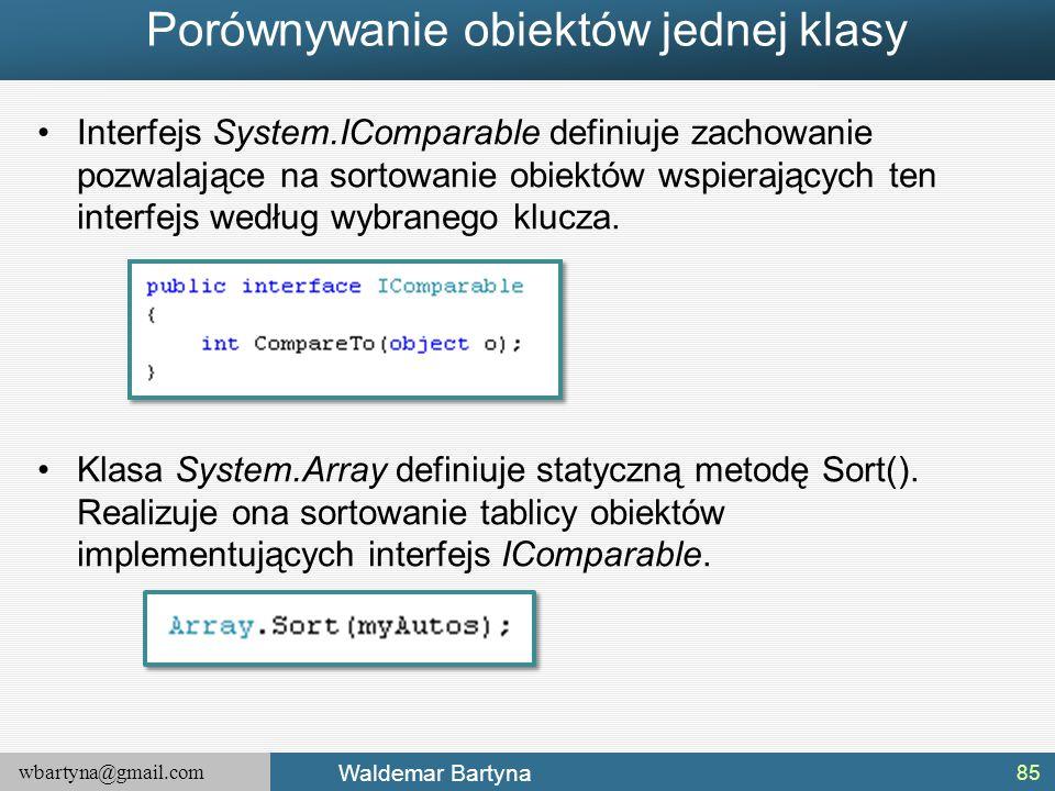 wbartyna@gmail.com Waldemar Bartyna Interfejs System.IComparable definiuje zachowanie pozwalające na sortowanie obiektów wspierających ten interfejs w
