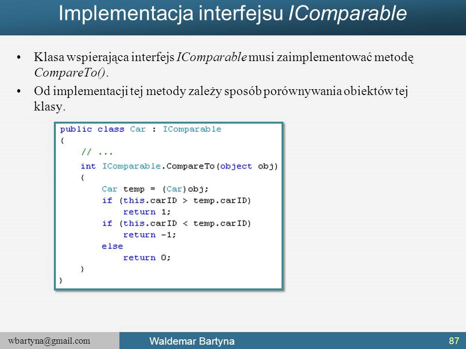wbartyna@gmail.com Waldemar Bartyna Implementacja interfejsu IComparable Klasa wspierająca interfejs IComparable musi zaimplementować metodę CompareTo