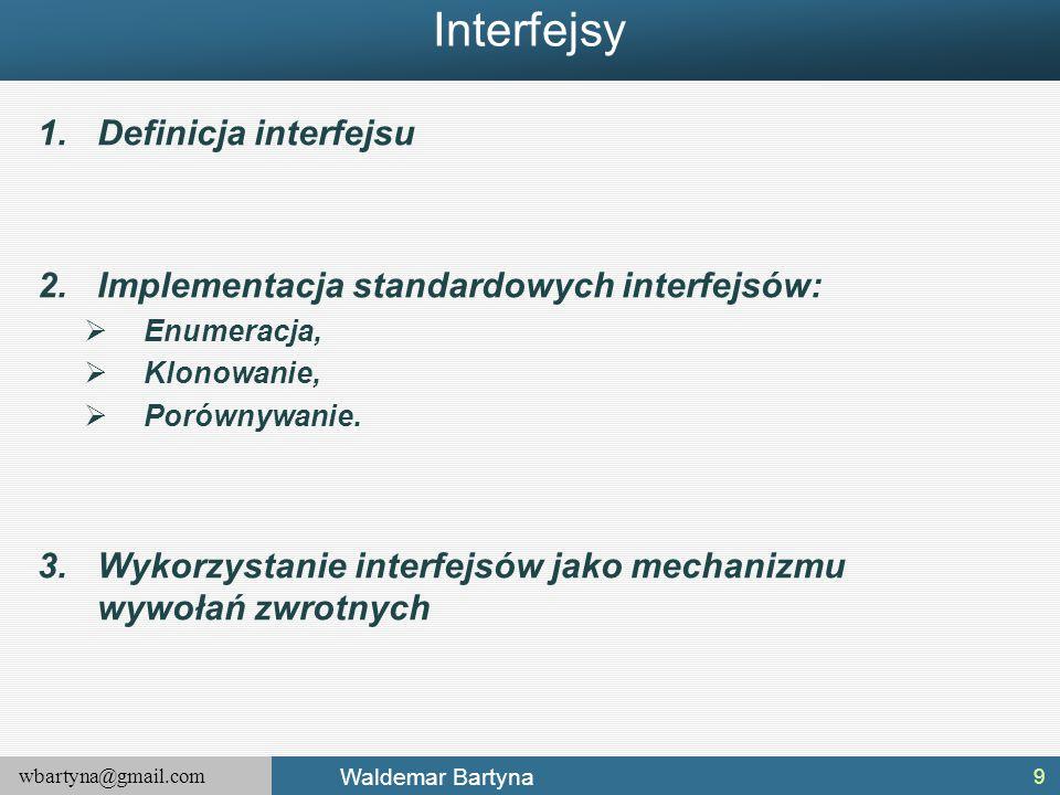 wbartyna@gmail.com Waldemar Bartyna Interfejsy 1.Definicja interfejsu 2.Implementacja standardowych interfejsów:  Enumeracja,  Klonowanie,  Porówny