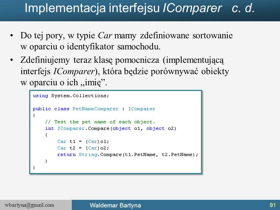 wbartyna@gmail.com Waldemar Bartyna Implementacja interfejsu IComparer c. d. Do tej pory, w typie Car mamy zdefiniowane sortowanie w oparciu o identyf
