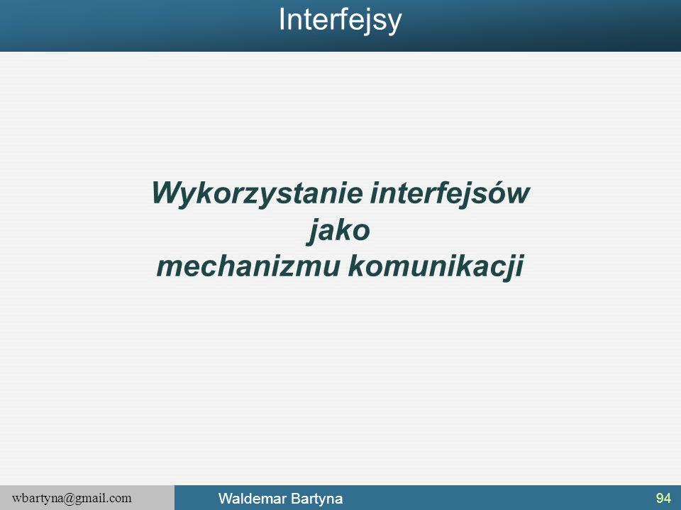 wbartyna@gmail.com Waldemar Bartyna 94 Wykorzystanie interfejsów jako mechanizmu komunikacji Interfejsy