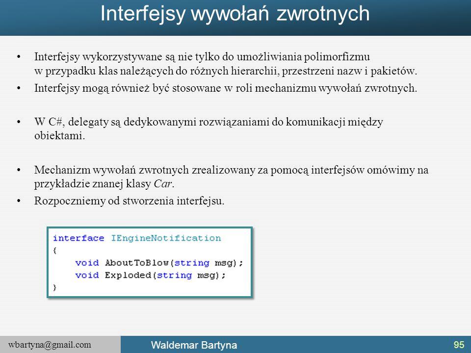 wbartyna@gmail.com Waldemar Bartyna Interfejsy wywołań zwrotnych Interfejsy wykorzystywane są nie tylko do umożliwiania polimorfizmu w przypadku klas