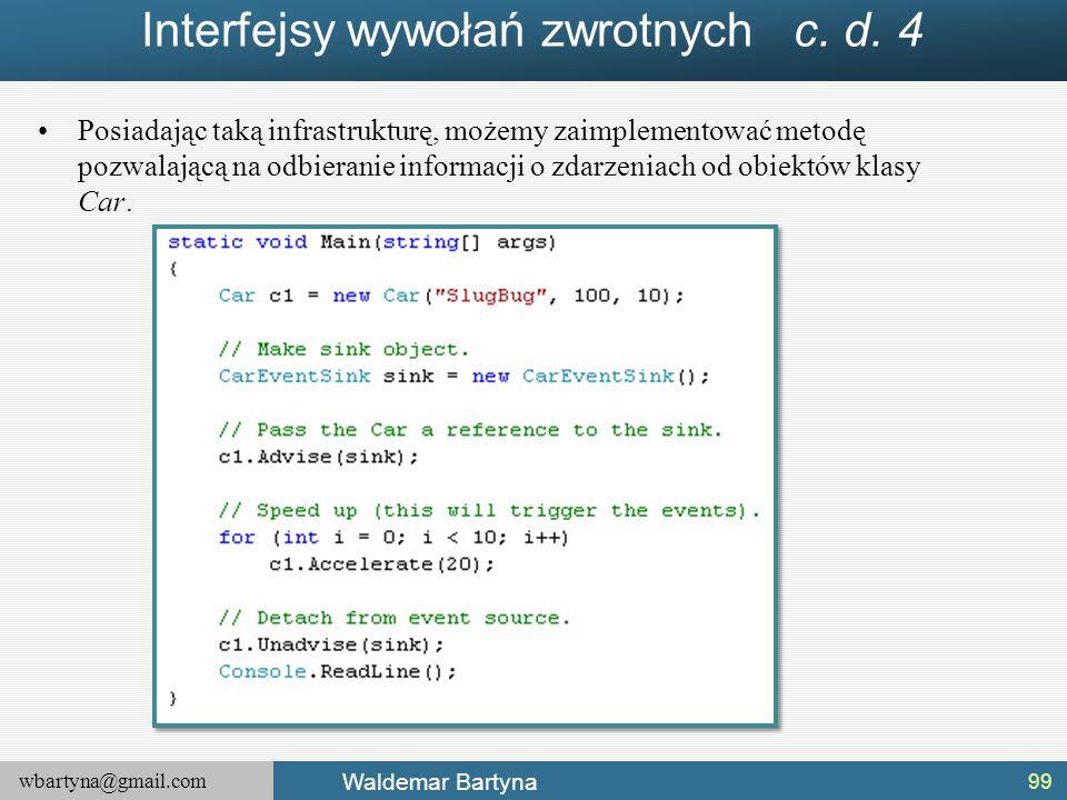wbartyna@gmail.com Waldemar Bartyna Interfejsy wywołań zwrotnych c. d. 4 Posiadając taką infrastrukturę, możemy zaimplementować metodę pozwalającą na