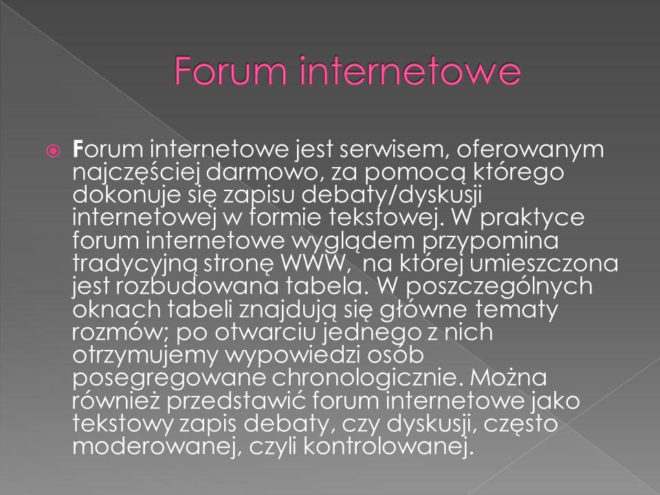 F orum internetowe jest serwisem, oferowanym najczęściej darmowo, za pomocą którego dokonuje się zapisu debaty/dyskusji internetowej w formie tekstowej.