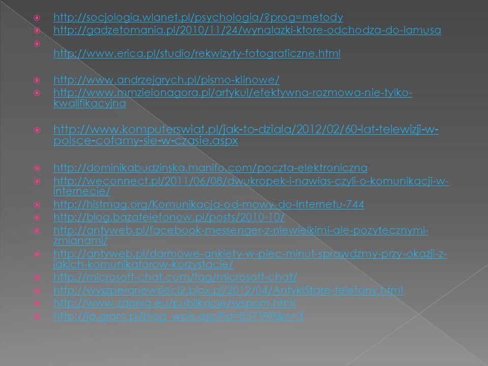  http://socjologia.wlanet.pl/psychologia/ prog=metody http://socjologia.wlanet.pl/psychologia/ prog=metody  http://gadzetomania.pl/2010/11/24/wynalazki-ktore-odchodza-do-lamusa http://gadzetomania.pl/2010/11/24/wynalazki-ktore-odchodza-do-lamusa  http://www.erica.pl/studio/rekwizyty-fotograficzne.html http://www.erica.pl/studio/rekwizyty-fotograficzne.html  http://www.andrzejgrych.pl/pismo-klinowe/ http://www.andrzejgrych.pl/pismo-klinowe/  http://www.mmzielonagora.pl/artykul/efektywna-rozmowa-nie-tylko- kwalifikacyjna http://www.mmzielonagora.pl/artykul/efektywna-rozmowa-nie-tylko- kwalifikacyjna  http://www.komputerswiat.pl/jak-to-dziala/2012/02/60-lat-telewizji-w- polsce-cofamy-sie-w-czasie.aspx http://www.komputerswiat.pl/jak-to-dziala/2012/02/60-lat-telewizji-w- polsce-cofamy-sie-w-czasie.aspx  http://dominikabudzinska.manifo.com/poczta-elektroniczna http://dominikabudzinska.manifo.com/poczta-elektroniczna  http://weconnect.pl/2011/06/08/dwukropek-i-nawias-czyli-o-komunikacji-w- internecie/ http://weconnect.pl/2011/06/08/dwukropek-i-nawias-czyli-o-komunikacji-w- internecie/  http://histmag.org/Komunikacja-od-mowy-do-Internetu-744 http://histmag.org/Komunikacja-od-mowy-do-Internetu-744  http://blog.bazatelefonow.pl/posts/2010-10/ http://blog.bazatelefonow.pl/posts/2010-10/  http://antyweb.pl/facebook-messenger-z-niewielkimi-ale-pozytecznymi- zmianami/ http://antyweb.pl/facebook-messenger-z-niewielkimi-ale-pozytecznymi- zmianami/  http://antyweb.pl/darmowe-ankiety-w-piec-minut-sprawdzmy-przy-okazji-z- jakich-komunikatorow-korzystacie/ http://antyweb.pl/darmowe-ankiety-w-piec-minut-sprawdzmy-przy-okazji-z- jakich-komunikatorow-korzystacie/  http://microsoft-chat.com/tag/microsoft-chat/ http://microsoft-chat.com/tag/microsoft-chat/  http://wyszperanewsieci2.blox.pl/2012/04/AntykiStare-telefony.html http://wyszperanewsieci2.blox.pl/2012/04/AntykiStare-telefony.html  http://www.zdania.eu/publikacje/syspom.html http://www.zdania.eu/publikacje/syspom.html  http://ja.gr