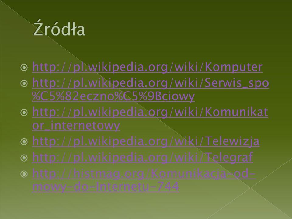  http://pl.wikipedia.org/wiki/Komputer http://pl.wikipedia.org/wiki/Komputer  http://pl.wikipedia.org/wiki/Serwis_spo %C5%82eczno%C5%9Bciowy http://pl.wikipedia.org/wiki/Serwis_spo %C5%82eczno%C5%9Bciowy  http://pl.wikipedia.org/wiki/Komunikat or_internetowy http://pl.wikipedia.org/wiki/Komunikat or_internetowy  http://pl.wikipedia.org/wiki/Telewizja http://pl.wikipedia.org/wiki/Telewizja  http://pl.wikipedia.org/wiki/Telegraf http://pl.wikipedia.org/wiki/Telegraf  http://histmag.org/Komunikacja-od- mowy-do-Internetu-744 http://histmag.org/Komunikacja-od- mowy-do-Internetu-744