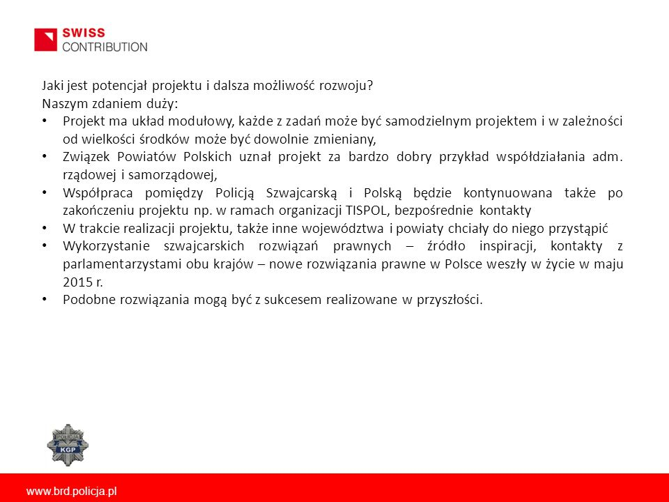www.brd.policja.pl Jaki jest potencjał projektu i dalsza możliwość rozwoju? Naszym zdaniem duży: Projekt ma układ modułowy, każde z zadań może być sam