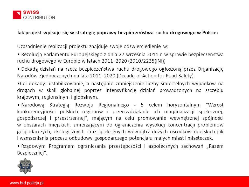 www.brd.policja.pl Jak projekt wpisuje się w strategię poprawy bezpieczeństwa ruchu drogowego w Polsce: Uzasadnienie realizacji projektu znajduje swoje odzwierciedlenie w: Rezolucją Parlamentu Europejskiego z dnia 27 września 2011 r.