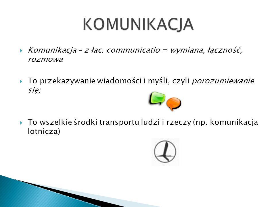  Komunikacja – z łac. communicatio = wymiana, łączność, rozmowa  To przekazywanie wiadomości i myśli, czyli porozumiewanie się;  To wszelkie środki