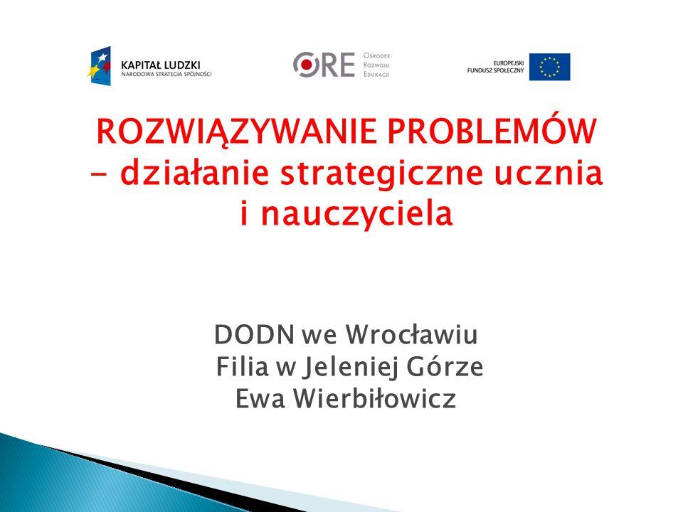 ROZWIĄZYWANIE PROBLEMÓW - działanie strategiczne ucznia i nauczyciela DODN we Wrocławiu Filia w Jeleniej Górze Ewa Wierbiłowicz