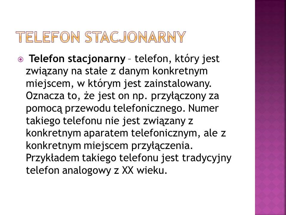  Telefon stacjonarny – telefon, który jest związany na stałe z danym konkretnym miejscem, w którym jest zainstalowany. Oznacza to, że jest on np. prz