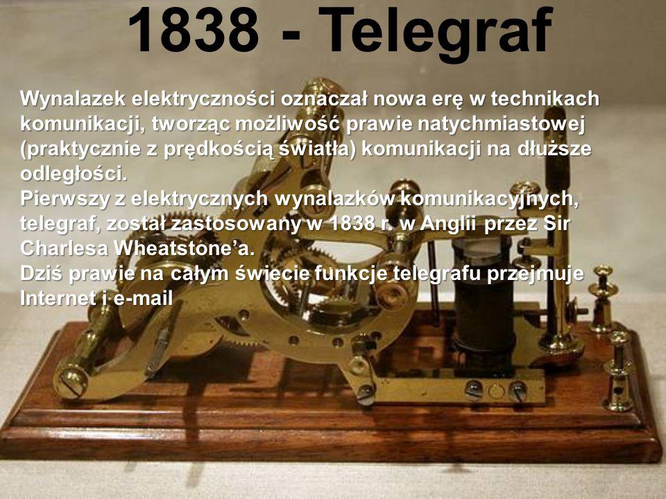 1838 - Telegraf Wynalazek elektryczności oznaczał nowa erę w technikach komunikacji, tworząc możliwość prawie natychmiastowej (praktycznie z prędkością światła) komunikacji na dłuższe odległości.