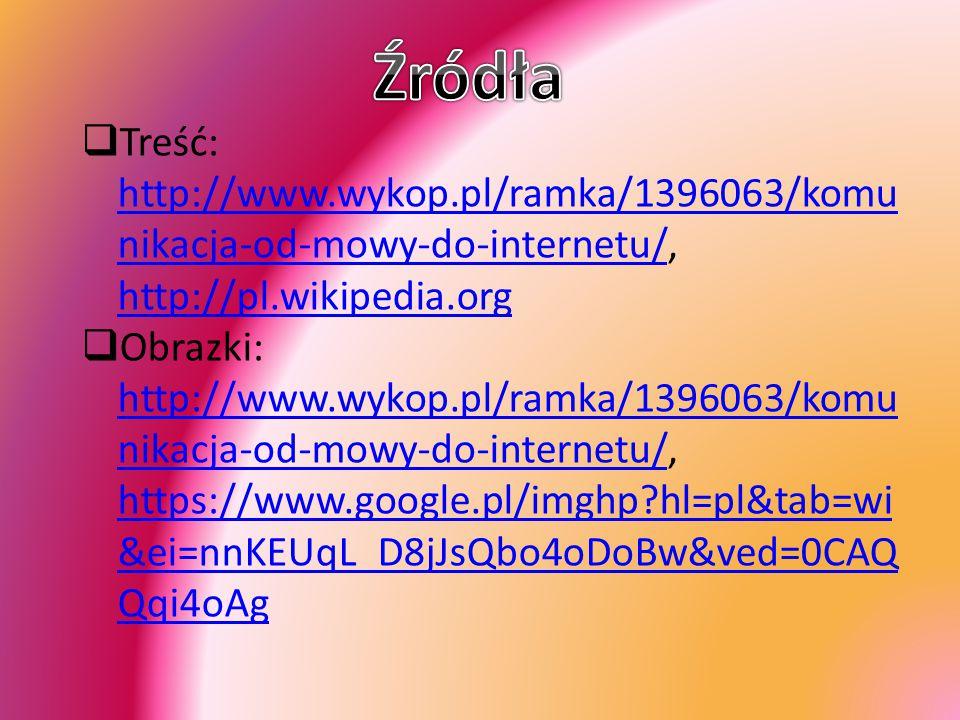  Treść: http://www.wykop.pl/ramka/1396063/komu nikacja-od-mowy-do-internetu/, http://pl.wikipedia.org http://www.wykop.pl/ramka/1396063/komu nikacja-od-mowy-do-internetu/ http://pl.wikipedia.org  Obrazki: http://www.wykop.pl/ramka/1396063/komu nikacja-od-mowy-do-internetu/, https://www.google.pl/imghp?hl=pl&tab=wi &ei=nnKEUqL_D8jJsQbo4oDoBw&ved=0CAQ Qqi4oAg http://www.wykop.pl/ramka/1396063/komu nikacja-od-mowy-do-internetu/ https://www.google.pl/imghp?hl=pl&tab=wi &ei=nnKEUqL_D8jJsQbo4oDoBw&ved=0CAQ Qqi4oAg