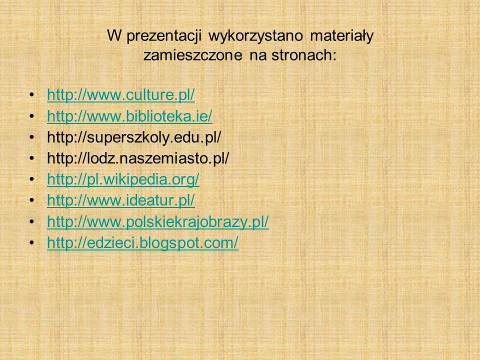 W prezentacji wykorzystano materiały zamieszczone na stronach: http://www.culture.pl/ http://www.biblioteka.ie/ http://superszkoly.edu.pl/ http://lodz.naszemiasto.pl/ http://pl.wikipedia.org/ http://www.ideatur.pl/ http://www.polskiekrajobrazy.pl/ http://edzieci.blogspot.com/