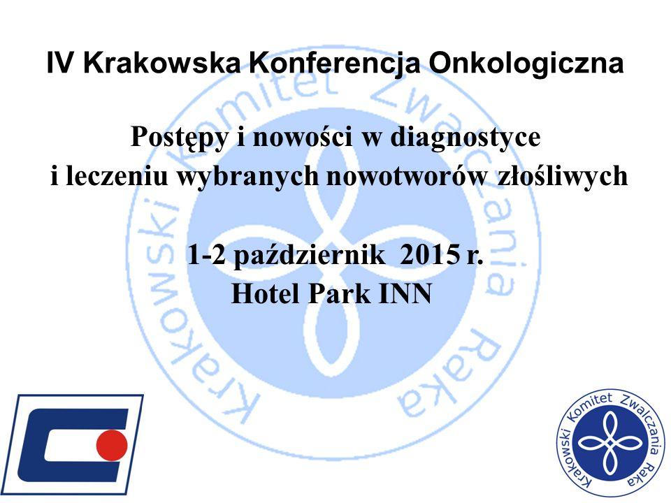 IV Krakowska Konferencja Onkologiczna Postępy i nowości w diagnostyce i leczeniu wybranych nowotworów złośliwych 1-2 październik 2015 r. Hotel Park IN