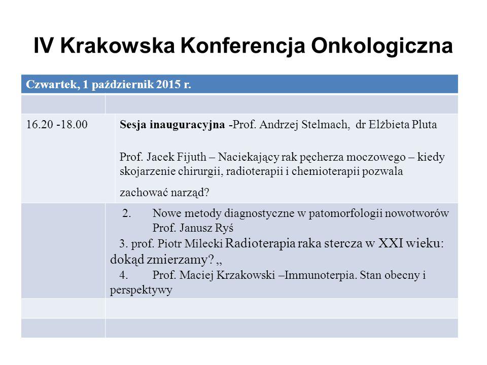 IV Krakowska Konferencja Onkologiczna Czwartek, 1 październik 2015 r. 16.20 -18.00Sesja inauguracyjna -Prof. Andrzej Stelmach, dr Elżbieta Pluta Prof.