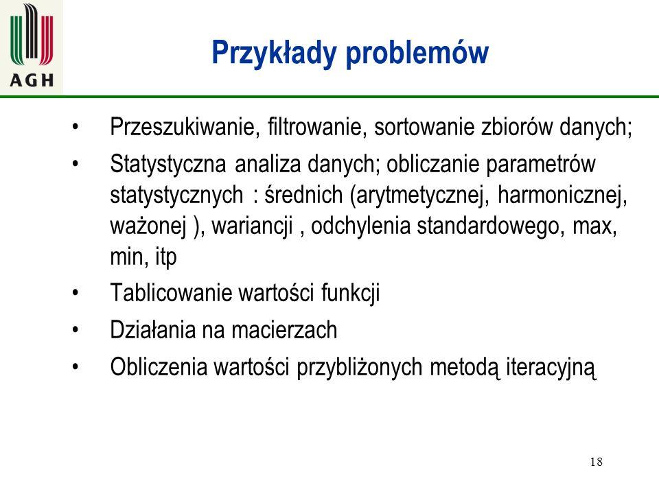 18 Przykłady problemów Przeszukiwanie, filtrowanie, sortowanie zbiorów danych; Statystyczna analiza danych; obliczanie parametrów statystycznych : śre