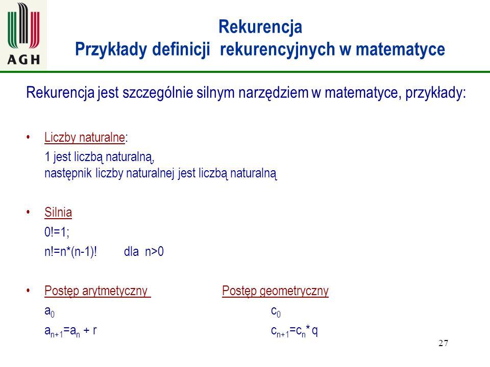 27 Rekurencja Przykłady definicji rekurencyjnych w matematyce Rekurencja jest szczególnie silnym narzędziem w matematyce, przykłady: Liczby naturalne: