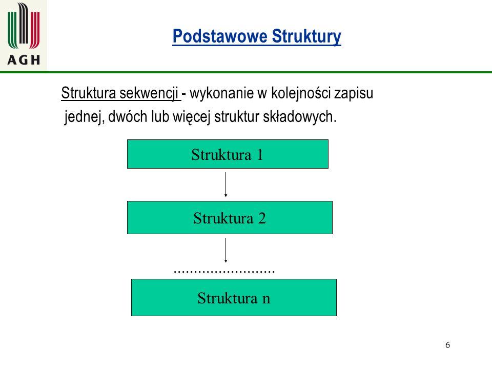 6 Podstawowe Struktury Struktura sekwencji - wykonanie w kolejności zapisu jednej, dwóch lub więcej struktur składowych. Struktura 1 Struktura 2 Struk