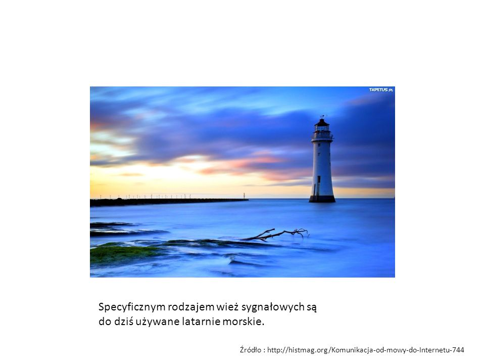Specyficznym rodzajem wież sygnałowych są do dziś używane latarnie morskie. Źródło : http://histmag.org/Komunikacja-od-mowy-do-Internetu-744