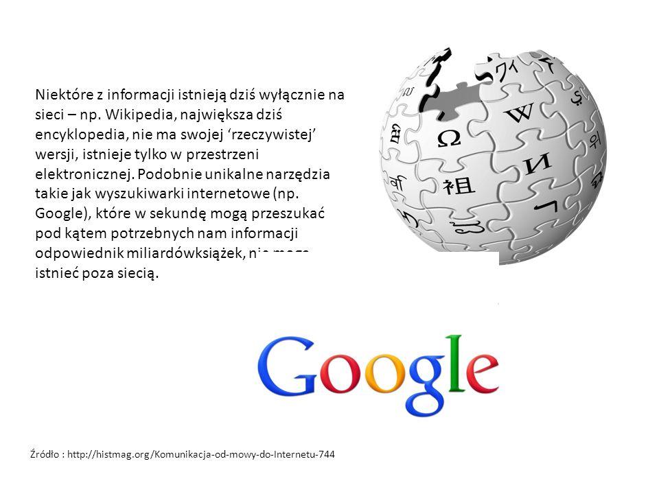 Niektóre z informacji istnieją dziś wyłącznie na sieci – np. Wikipedia, największa dziś encyklopedia, nie ma swojej 'rzeczywistej' wersji, istnieje ty