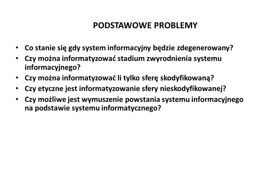 PODSTAWOWE PROBLEMY Co stanie się gdy system informacyjny będzie zdegenerowany? Czy można informatyzować stadium zwyrodnienia systemu informacyjnego?