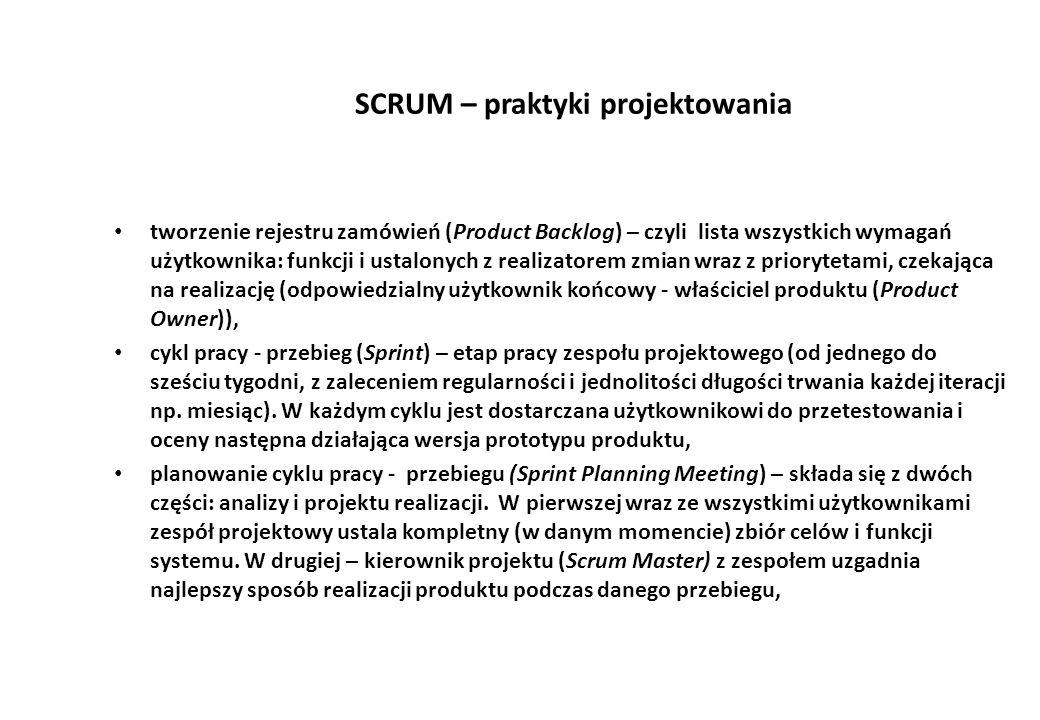 SCRUM – praktyki projektowania tworzenie rejestru zamówień (Product Backlog) – czyli lista wszystkich wymagań użytkownika: funkcji i ustalonych z realizatorem zmian wraz z priorytetami, czekająca na realizację (odpowiedzialny użytkownik końcowy - właściciel produktu (Product Owner)), cykl pracy - przebieg (Sprint) – etap pracy zespołu projektowego (od jednego do sześciu tygodni, z zaleceniem regularności i jednolitości długości trwania każdej iteracji np.