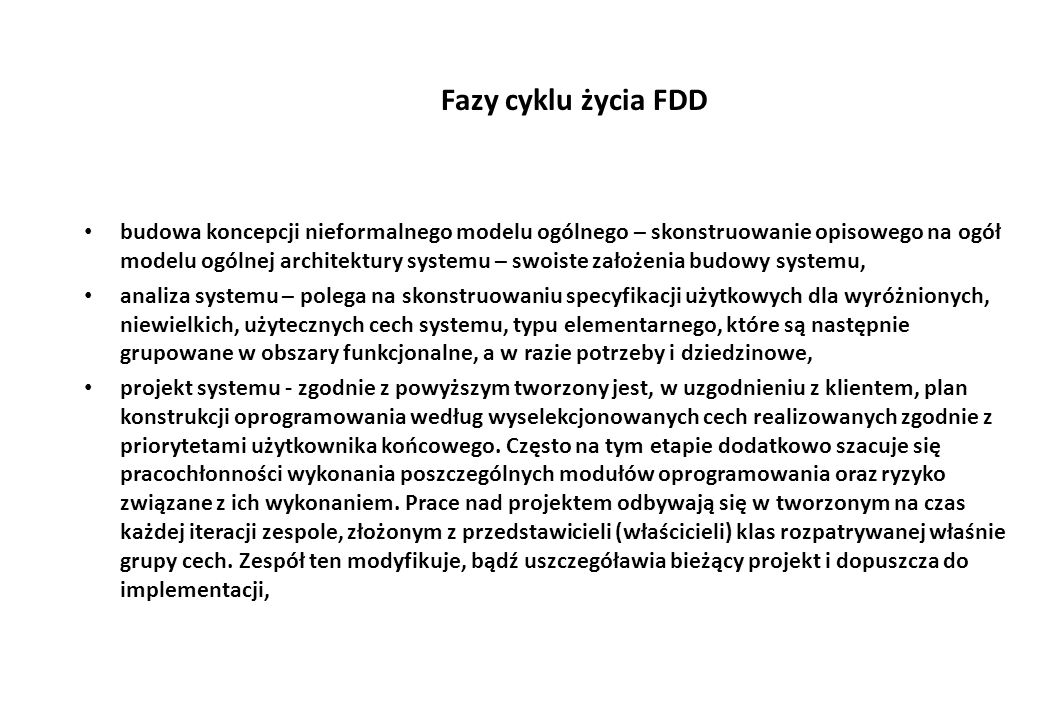 Fazy cyklu życia FDD budowa koncepcji nieformalnego modelu ogólnego – skonstruowanie opisowego na ogół modelu ogólnej architektury systemu – swoiste założenia budowy systemu, analiza systemu – polega na skonstruowaniu specyfikacji użytkowych dla wyróżnionych, niewielkich, użytecznych cech systemu, typu elementarnego, które są następnie grupowane w obszary funkcjonalne, a w razie potrzeby i dziedzinowe, projekt systemu - zgodnie z powyższym tworzony jest, w uzgodnieniu z klientem, plan konstrukcji oprogramowania według wyselekcjonowanych cech realizowanych zgodnie z priorytetami użytkownika końcowego.