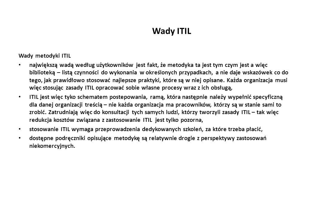 Wady ITIL Wady metodyki ITIL największą wadą według użytkowników jest fakt, że metodyka ta jest tym czym jest a więc biblioteką – listą czynności do wykonania w określonych przypadkach, a nie daje wskazówek co do tego, jak prawidłowo stosować najlepsze praktyki, które są w niej opisane.