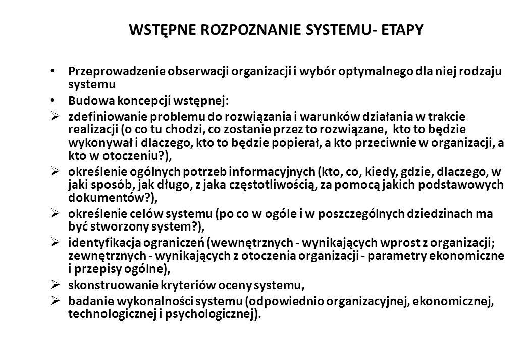 WSTĘPNE ROZPOZNANIE SYSTEMU- ETAPY Przeprowadzenie obserwacji organizacji i wybór optymalnego dla niej rodzaju systemu Budowa koncepcji wstępnej:  zdefiniowanie problemu do rozwiązania i warunków działania w trakcie realizacji (o co tu chodzi, co zostanie przez to rozwiązane, kto to będzie wykonywał i dlaczego, kto to będzie popierał, a kto przeciwnie w organizacji, a kto w otoczeniu?),  określenie ogólnych potrzeb informacyjnych (kto, co, kiedy, gdzie, dlaczego, w jaki sposób, jak długo, z jaka częstotliwością, za pomocą jakich podstawowych dokumentów?),  określenie celów systemu (po co w ogóle i w poszczególnych dziedzinach ma być stworzony system?),  identyfikacja ograniczeń (wewnętrznych - wynikających wprost z organizacji; zewnętrznych - wynikających z otoczenia organizacji - parametry ekonomiczne i przepisy ogólne),  skonstruowanie kryteriów oceny systemu,  badanie wykonalności systemu (odpowiednio organizacyjnej, ekonomicznej, technologicznej i psychologicznej).