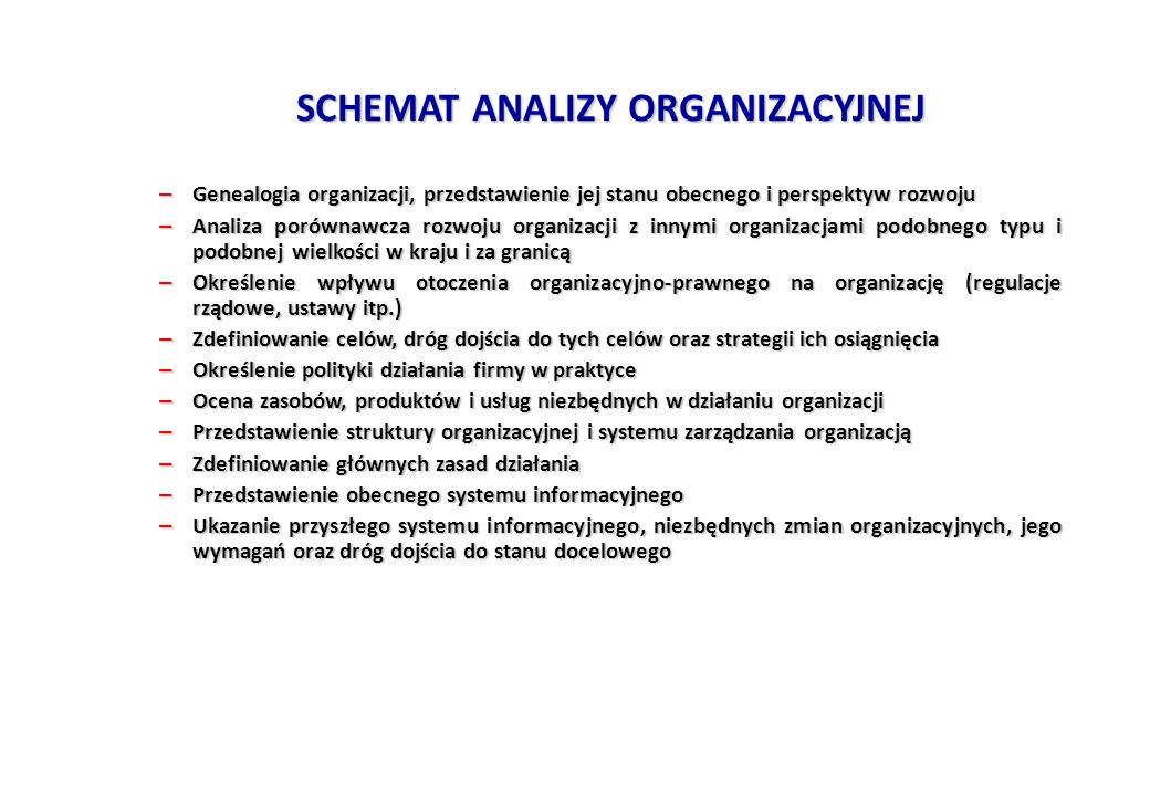 SCHEMAT ANALIZY ORGANIZACYJNEJ – Genealogia organizacji, przedstawienie jej stanu obecnego i perspektyw rozwoju – Analiza porównawcza rozwoju organizacji z innymi organizacjami podobnego typu i podobnej wielkości w kraju i za granicą – Określenie wpływu otoczenia organizacyjno-prawnego na organizację (regulacje rządowe, ustawy itp.) – Zdefiniowanie celów, dróg dojścia do tych celów oraz strategii ich osiągnięcia – Określenie polityki działania firmy w praktyce – Ocena zasobów, produktów i usług niezbędnych w działaniu organizacji – Przedstawienie struktury organizacyjnej i systemu zarządzania organizacją – Zdefiniowanie głównych zasad działania – Przedstawienie obecnego systemu informacyjnego – Ukazanie przyszłego systemu informacyjnego, niezbędnych zmian organizacyjnych, jego wymagań oraz dróg dojścia do stanu docelowego