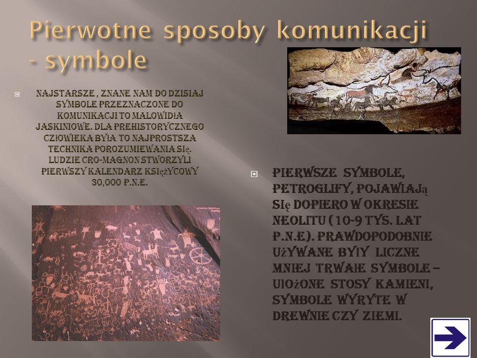  Najstarsze, znane nam do dzisiaj symbole przeznaczone do komunikacji to malowid ł a jaskiniowe. Dla prehistorycznego cz ł owieka by ł a to najprosts