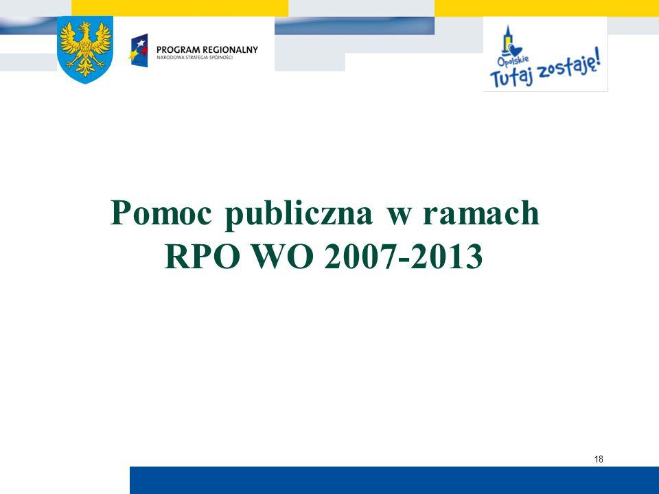 Urząd Marszałkowski Województwa Opolskiego 18 Pomoc publiczna w ramach RPO WO 2007-2013