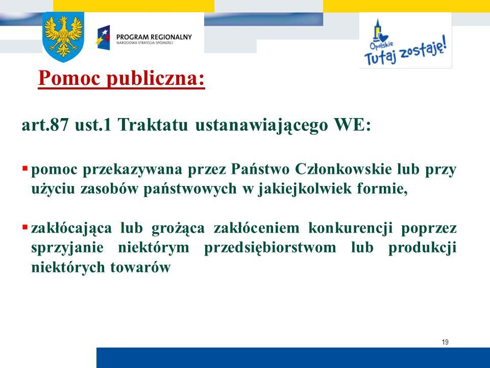 Urząd Marszałkowski Województwa Opolskiego 19 Pomoc publiczna: art.87 ust.1 Traktatu ustanawiającego WE:  pomoc przekazywana przez Państwo Członkowskie lub przy użyciu zasobów państwowych w jakiejkolwiek formie,  zakłócająca lub grożąca zakłóceniem konkurencji poprzez sprzyjanie niektórym przedsiębiorstwom lub produkcji niektórych towarów