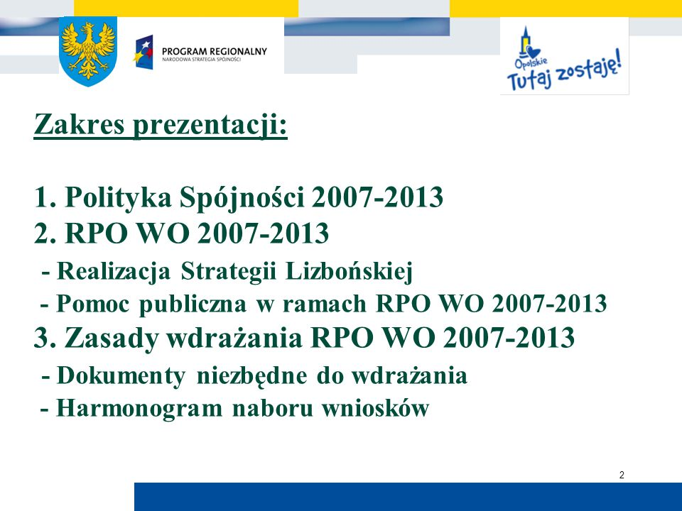 Urząd Marszałkowski Województwa Opolskiego Zakres prezentacji: 1. Polityka Spójności 2007-2013 2. RPO WO 2007-2013 - Realizacja Strategii Lizbońskiej