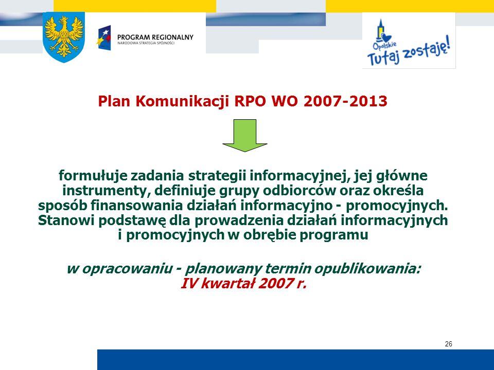 Urząd Marszałkowski Województwa Opolskiego 26 Plan Komunikacji RPO WO 2007-2013 formułuje zadania strategii informacyjnej, jej główne instrumenty, definiuje grupy odbiorców oraz określa sposób finansowania działań informacyjno - promocyjnych.