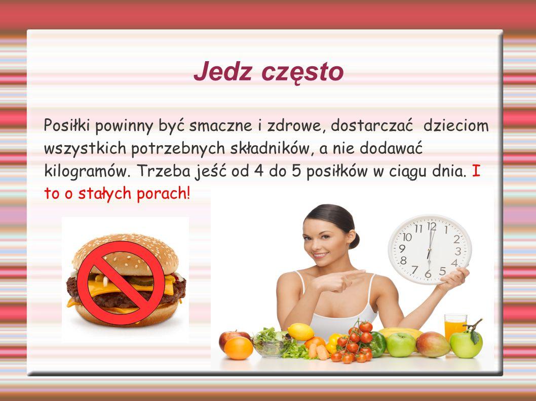 Jedz często Posiłki powinny być smaczne i zdrowe, dostarczać dzieciom wszystkich potrzebnych składników, a nie dodawać kilogramów. Trzeba jeść od 4 do