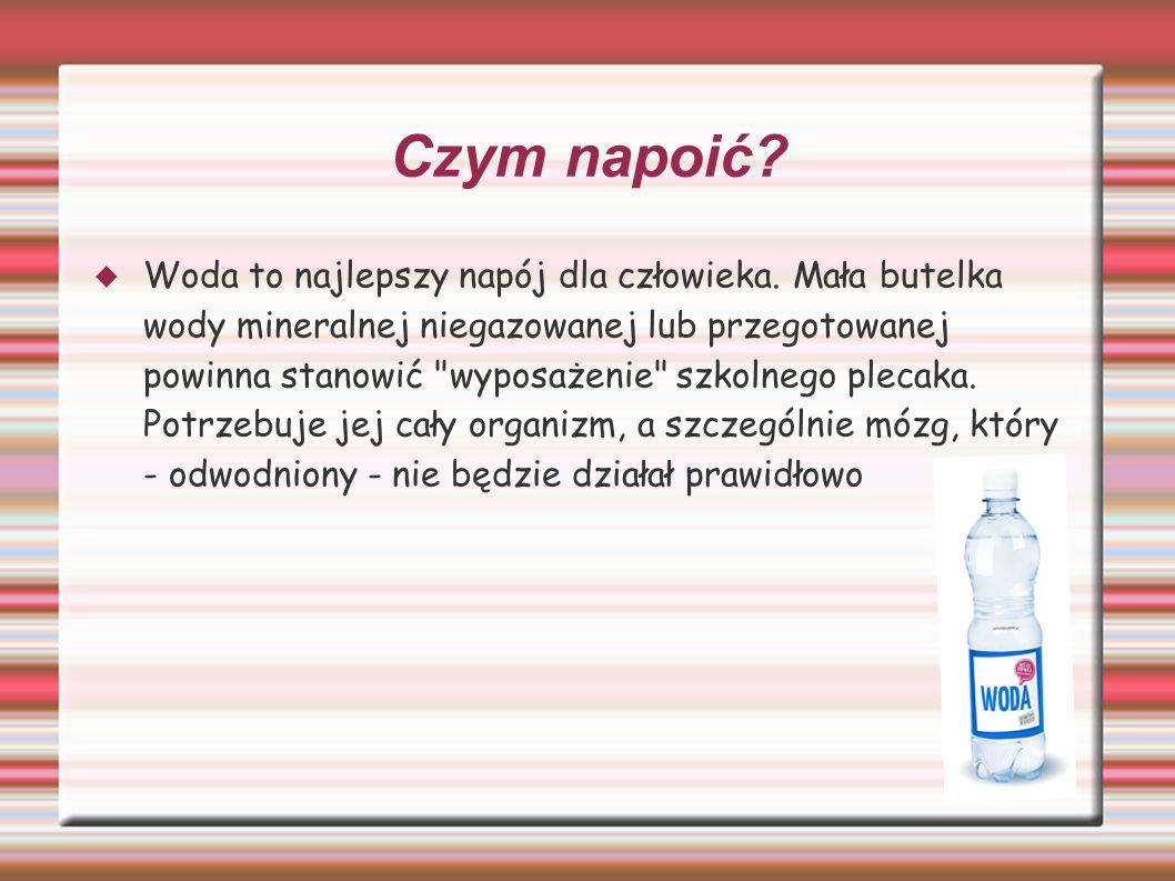 Czym napoić?  Woda to najlepszy napój dla człowieka. Mała butelka wody mineralnej niegazowanej lub przegotowanej powinna stanowić