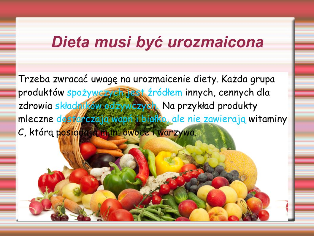 Dieta musi być urozmaicona Trzeba zwracać uwagę na urozmaicenie diety. Każda grupa produktów spożywczych jest źródłem innych, cennych dla zdrowia skła