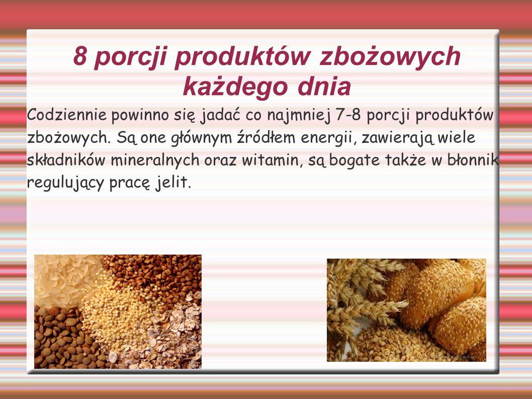 8 porcji produktów zbożowych każdego dnia Codziennie powinno się jadać co najmniej 7-8 porcji produktów zbożowych. Są one głównym źródłem energii, zaw