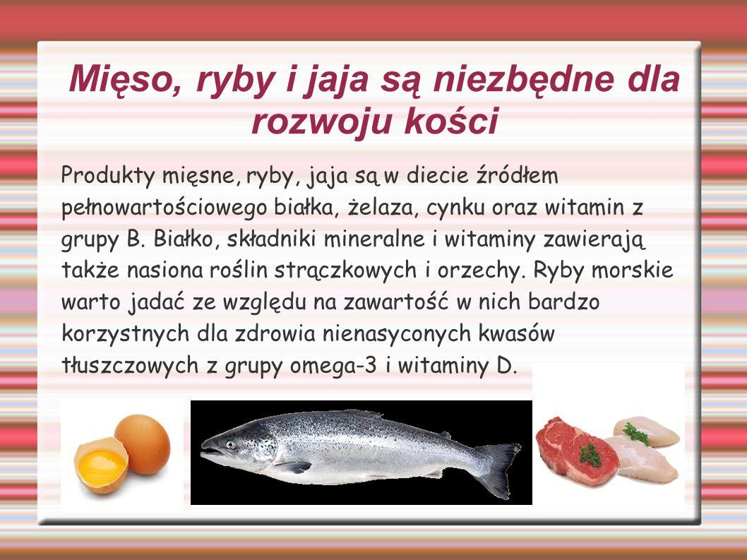 Mięso, ryby i jaja są niezbędne dla rozwoju kości Produkty mięsne, ryby, jaja są w diecie źródłem pełnowartościowego białka, żelaza, cynku oraz witamin z grupy B.